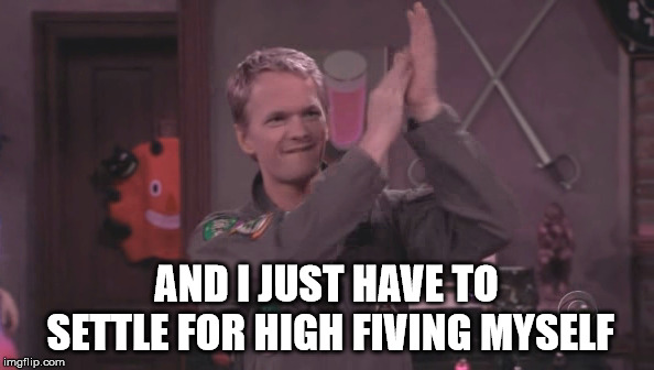 AND I JUST HAVE TO SETTLE FOR HIGH FIVING MYSELF | made w/ Imgflip meme maker