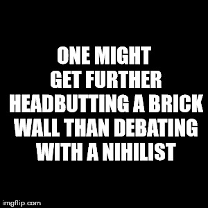 One might get further headbutting a brick wall than debating with a nihilist. | ONE MIGHT GET FURTHER HEADBUTTING A BRICK WALL THAN DEBATING WITH A NIHILIST | image tagged in memes,debate,nihilism,emotional vampires | made w/ Imgflip meme maker
