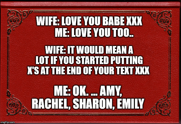 blank book | WIFE: LOVE YOU BABE XXX            ME: LOVE YOU TOO.. WIFE: IT WOULD MEAN A LOT IF YOU STARTED PUTTING X'S AT THE END OF YOUR TEXT XXX ME: O | image tagged in blank book | made w/ Imgflip meme maker