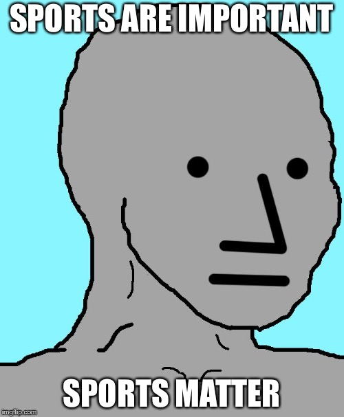NPC | SPORTS ARE IMPORTANT SPORTS MATTER | image tagged in memes,npc | made w/ Imgflip meme maker