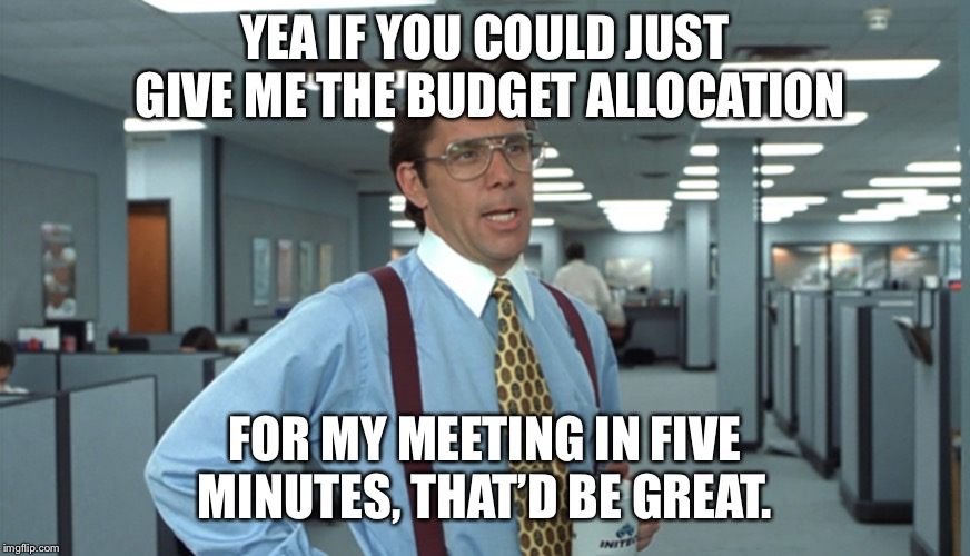 Office Space Bill Lumbergh | YEA IF YOU COULD JUST GIVE ME THE BUDGET ALLOCATION FOR MY MEETING IN FIVE MINUTES, THAT'D BE GREAT. | image tagged in office space bill lumbergh | made w/ Imgflip meme maker