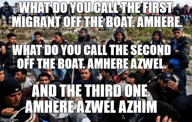 Boat Immigrants |  WHAT DO YOU CALL THE FIRST MIGRANT OFF THE BOAT. AMHERE. WHAT DO YOU CALL THE SECOND OFF THE BOAT. AMHERE AZWEL. AND THE THIRD ONE. AMHERE AZWEL AZHIM | image tagged in immigrants,refugees | made w/ Imgflip meme maker