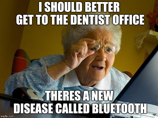 Grandma Finds The Internet |  I SHOULD BETTER GET TO THE DENTIST OFFICE; THERES A NEW DISEASE CALLED BLUETOOTH | image tagged in memes,grandma finds the internet | made w/ Imgflip meme maker