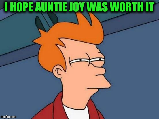 Futurama Fry Meme | I HOPE AUNTIE JOY WAS WORTH IT | image tagged in memes,futurama fry | made w/ Imgflip meme maker