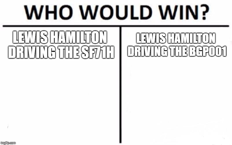Who Would Win? | LEWIS HAMILTON DRIVING THE SF71H LEWIS HAMILTON DRIVING THE BGP001 | image tagged in memes,who would win | made w/ Imgflip meme maker