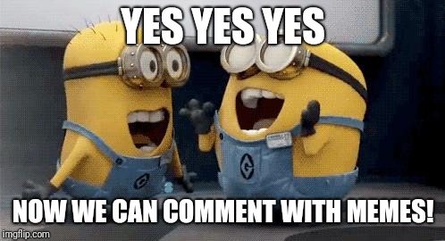 Excited Minions Meme | YES YES YES NOW WE CAN COMMENT WITH MEMES! | image tagged in memes,excited minions | made w/ Imgflip meme maker