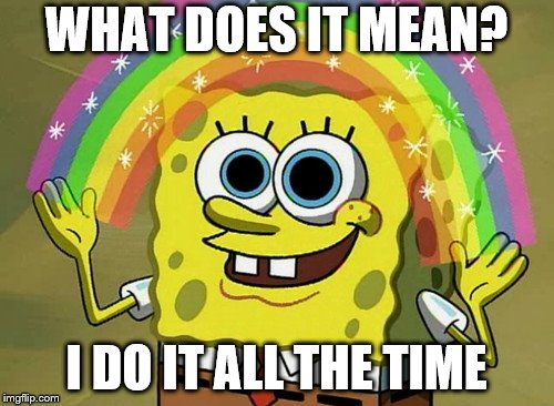 Imagination Spongebob Meme | WHAT DOES IT MEAN? I DO IT ALL THE TIME | image tagged in memes,imagination spongebob | made w/ Imgflip meme maker