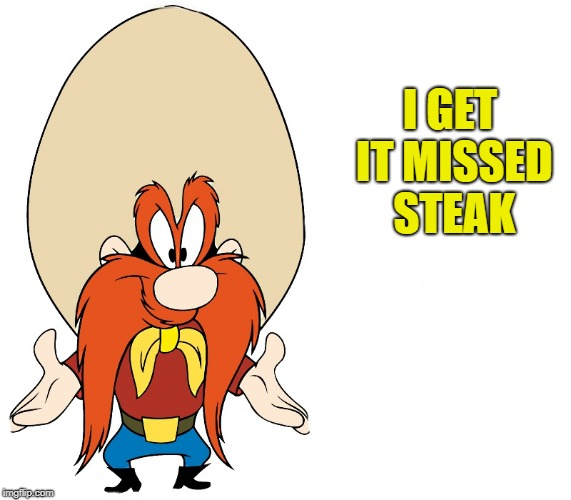 yosemite sam | I GET IT MISSED STEAK | image tagged in yosemite sam | made w/ Imgflip meme maker