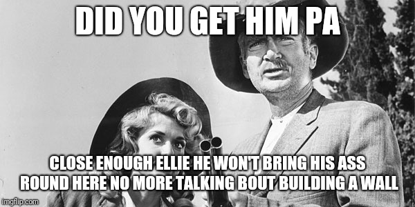Beverly Hillbillies | DID YOU GET HIM PA CLOSE ENOUGH ELLIE HE WON'T BRING HIS ASS ROUND HERE NO MORE TALKING BOUT BUILDING A WALL | image tagged in beverly hillbillies | made w/ Imgflip meme maker
