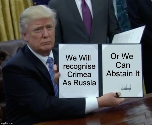 Trump Bill Signing | We Will recognise Crimea As Russia Or We Can Abstain It | image tagged in memes,trump bill signing,politics,russia,crimea | made w/ Imgflip meme maker