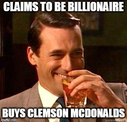No Class  | CLAIMS TO BE BILLIONAIRE BUYS CLEMSON MCDONALDS | image tagged in laughing don draper,trump,bankruptcy,maga,cheapskate | made w/ Imgflip meme maker