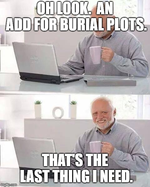 Hide the pain  | OH LOOK.  AN ADD FOR BURIAL PLOTS. THAT'S THE LAST THING I NEED. | image tagged in memes,hide the pain harold,funny,funny memes,funny meme | made w/ Imgflip meme maker