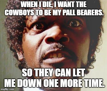 Pissed Off Black Guy | WHEN I DIE, I WANT THE COWBOYS TO BE MY PALL BEARERS. SO THEY CAN LET ME DOWN ONE MORE TIME. | image tagged in pissed off black guy,dallas cowboys,nfl football,football,sports | made w/ Imgflip meme maker