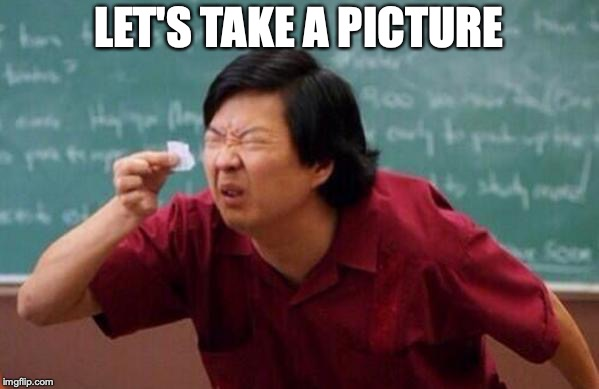 Small List | LET'S TAKE A PICTURE | image tagged in small list | made w/ Imgflip meme maker