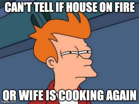 Futurama Fry | CAN'T TELL IF HOUSE ON FIRE OR WIFE IS COOKING AGAIN | image tagged in memes,futurama fry | made w/ Imgflip meme maker