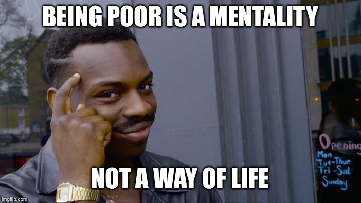 Roll Safe Think About It Meme | BEING POOR IS A MENTALITY NOT A WAY OF LIFE | image tagged in memes,roll safe think about it | made w/ Imgflip meme maker