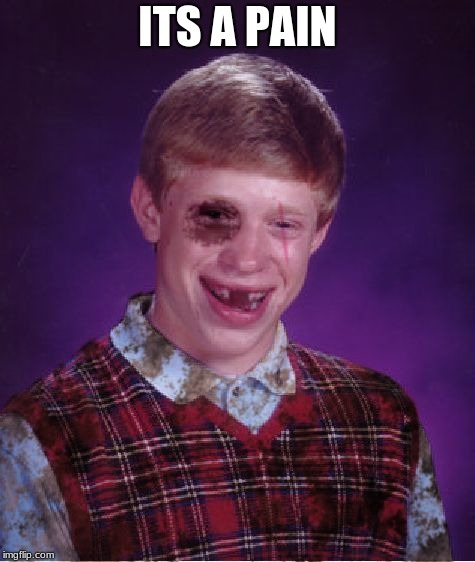 Beat-up Bad Luck Brian | ITS A PAIN | image tagged in beat-up bad luck brian | made w/ Imgflip meme maker