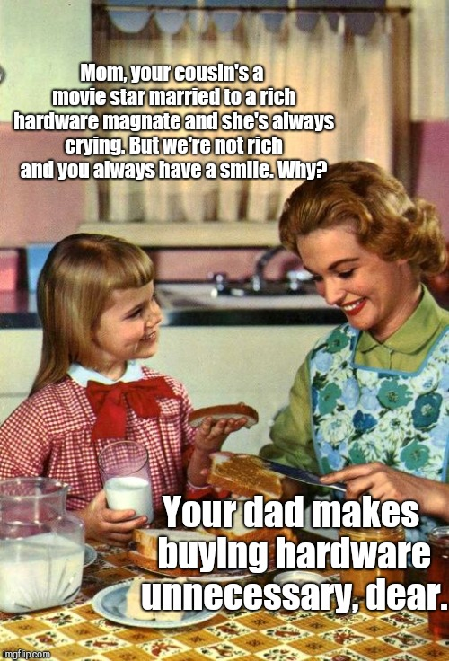 Vintage Mom and Daughter | Mom, your cousin's a movie star married to a rich hardware magnate and she's always crying. But we're not rich and you always have a smile.  | image tagged in vintage mom and daughter,one ingredient of happiness,humor | made w/ Imgflip meme maker
