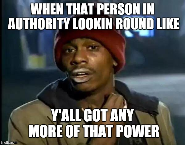 When your boss has a problem  |  WHEN THAT PERSON IN AUTHORITY LOOKIN ROUND LIKE; Y'ALL GOT ANY MORE OF THAT POWER | image tagged in memes,y'all got any more of that,dave chappelle,funny memes,work | made w/ Imgflip meme maker
