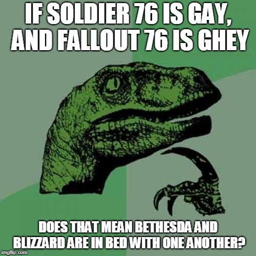 With all the glitches involving Fallout 76 and Overwatch people goin' gay.... | IF SOLDIER 76 IS GAY, AND FALLOUT 76 IS GHEY DOES THAT MEAN BETHESDA AND BLIZZARD ARE IN BED WITH ONE ANOTHER? | image tagged in memes,philosoraptor,overwatch,fallout | made w/ Imgflip meme maker