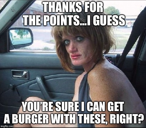crack whore hooker | THANKS FOR THE POINTS...I GUESS YOU'RE SURE I CAN GET A BURGER WITH THESE, RIGHT? | image tagged in crack whore hooker | made w/ Imgflip meme maker