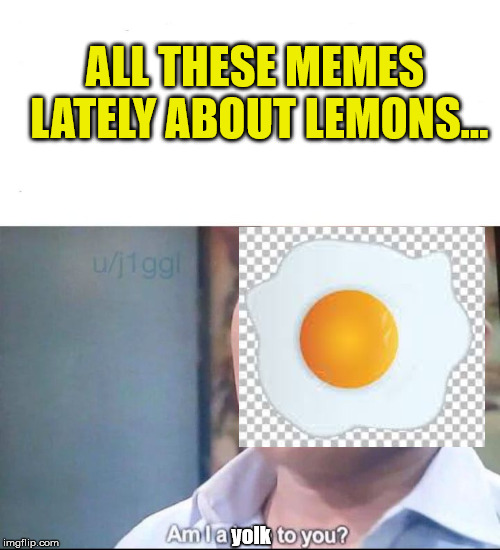 am I a joke to you | ALL THESE MEMES LATELY ABOUT LEMONS... yolk | image tagged in am i a joke to you,eggs,lemons,memes | made w/ Imgflip meme maker