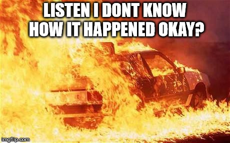 car on fire | LISTEN I DONT KNOW HOW IT HAPPENED OKAY? | image tagged in car on fire | made w/ Imgflip meme maker