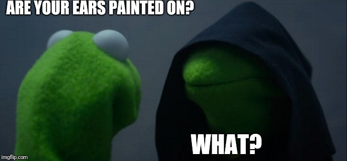 Evil Kermit | ARE YOUR EARS PAINTED ON? WHAT? | image tagged in memes,evil kermit | made w/ Imgflip meme maker