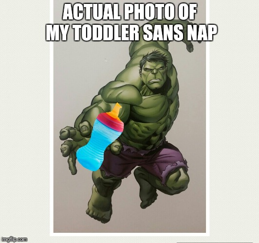 The fury of a toddler | ACTUAL PHOTO OF MY TODDLER SANS NAP | image tagged in incredible hulk,memes,kids,mom | made w/ Imgflip meme maker