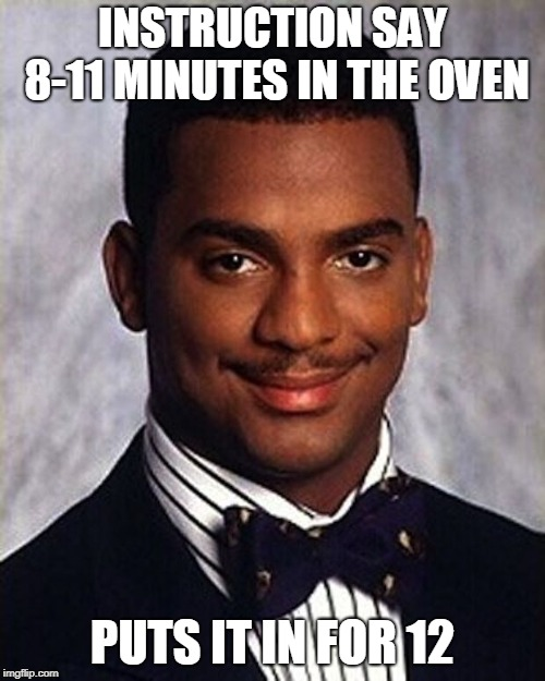 Carlton Banks Thug Life | INSTRUCTION SAY 8-11 MINUTES IN THE OVEN PUTS IT IN FOR 12 | image tagged in carlton banks thug life | made w/ Imgflip meme maker