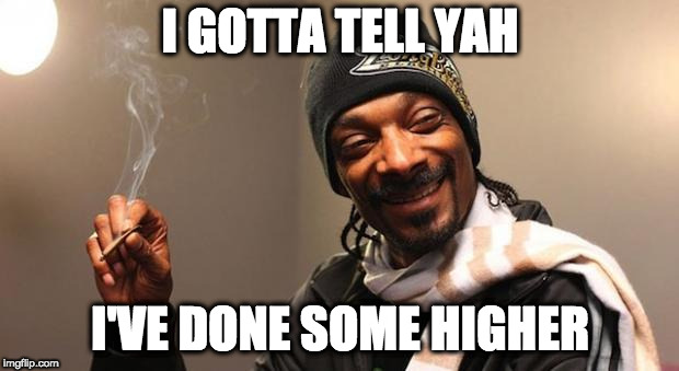 Snoop Dogg | I GOTTA TELL YAH I'VE DONE SOME HIGHER | image tagged in snoop dogg | made w/ Imgflip meme maker