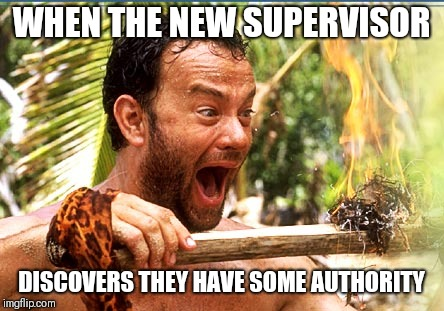 Castaway Fire | WHEN THE NEW SUPERVISOR DISCOVERS THEY HAVE SOME AUTHORITY | image tagged in memes,castaway fire,funny memes,work,boss | made w/ Imgflip meme maker