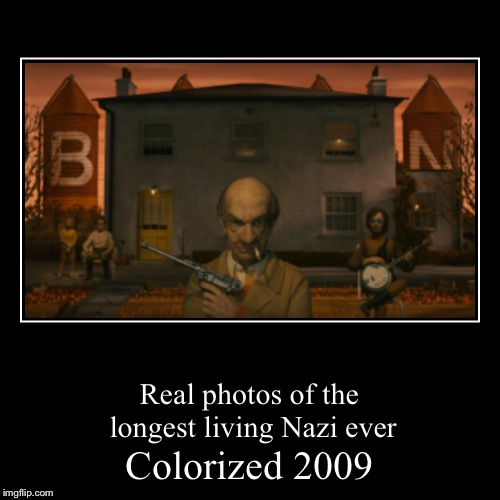 No reference seen here | Colorized 2009 | Real photos of the longest living Nazi ever | image tagged in funny,demotivationals,memes,nazis,colorized | made w/ Imgflip demotivational maker