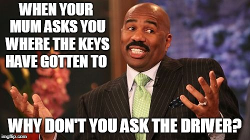Steve Harvey | WHEN YOUR MUM ASKS YOU WHERE THE KEYS HAVE GOTTEN TO WHY DON'T YOU ASK THE DRIVER? | image tagged in memes,steve harvey | made w/ Imgflip meme maker