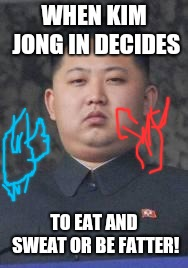 Kim Jong Un | WHEN KIM JONG IN DECIDES TO EAT AND SWEAT OR BE FATTER! | image tagged in kim jong un | made w/ Imgflip meme maker