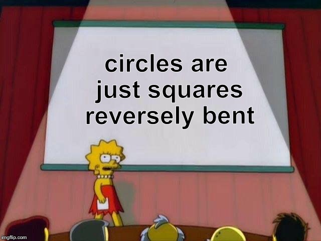 The secret truth behind the 0 sided, 0 cornered shapes | circles are just squares reversely bent | image tagged in lisa simpson's presentation,memes,truth,circle,square,shapes | made w/ Imgflip meme maker