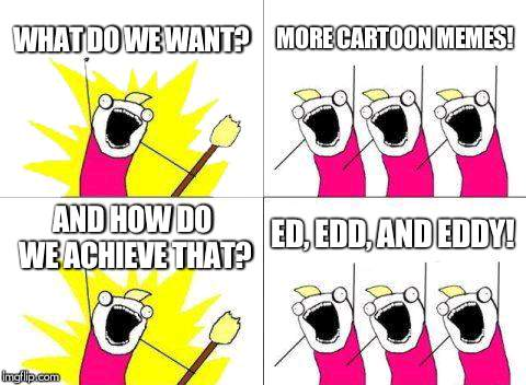 ed, edd, and eddy would be proud | WHAT DO WE WANT? MORE CARTOON MEMES! AND HOW DO WE ACHIEVE THAT? ED, EDD, AND EDDY! | image tagged in memes,what do we want,ed edd and eddy | made w/ Imgflip meme maker