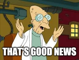 Good News Everyone  | THAT'S GOOD NEWS | image tagged in futurama,professor,good news everyone | made w/ Imgflip meme maker