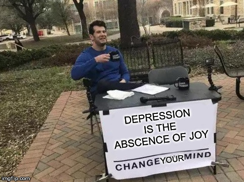 Change My Mind | DEPRESSION IS THE ABSCENCE OF JOY YOUR | image tagged in change my mind | made w/ Imgflip meme maker