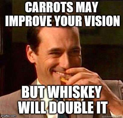 Cheers! | CARROTS MAY IMPROVE YOUR VISION BUT WHISKEY WILL DOUBLE IT | image tagged in laughing don draper,funny,whiskey,drinking | made w/ Imgflip meme maker