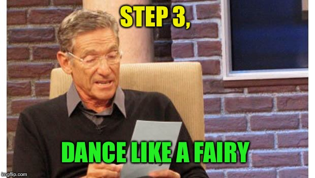 maury povich | STEP 3, DANCE LIKE A FAIRY | image tagged in maury povich | made w/ Imgflip meme maker