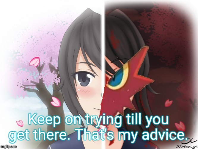 Yandere Blaziken | Keep on trying till you get there. That's my advice. | image tagged in yandere blaziken | made w/ Imgflip meme maker