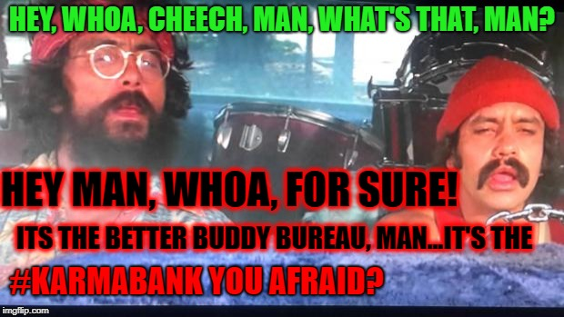 cheech and chong | HEY, WHOA, CHEECH, MAN, WHAT'S THAT, MAN? ITS THE BETTER BUDDY BUREAU, MAN...IT'S THE HEY MAN, WHOA, FOR SURE! #KARMABANK YOU AFRAID? | image tagged in cheech and chong | made w/ Imgflip meme maker