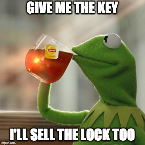 But That's None Of My Business Meme | GIVE ME THE KEY I'LL SELL THE LOCK TOO | image tagged in memes,but thats none of my business,kermit the frog | made w/ Imgflip meme maker