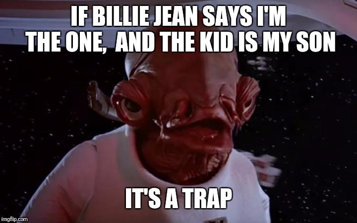 Admiral Akbar | IF BILLIE JEAN SAYS I'M THE ONE,  AND THE KID IS MY SON IT'S A TRAP | image tagged in admiral akbar | made w/ Imgflip meme maker