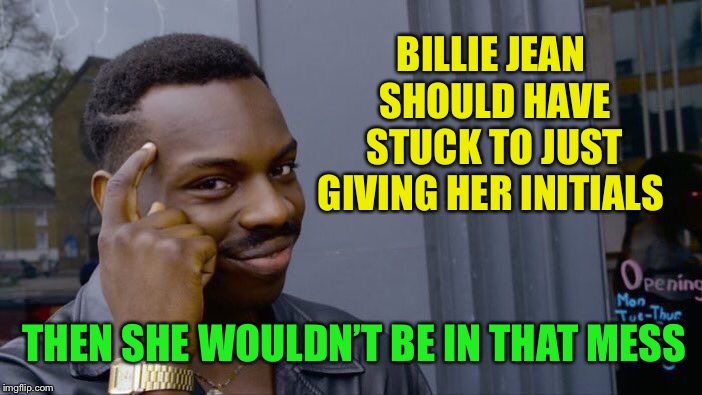 Roll Safe Think About It Meme | BILLIE JEAN SHOULD HAVE STUCK TO JUST GIVING HER INITIALS THEN SHE WOULDN'T BE IN THAT MESS | image tagged in memes,roll safe think about it | made w/ Imgflip meme maker