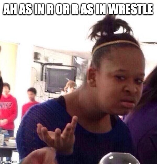 Black Girl Wat Meme | AH AS IN R OR R AS IN WRESTLE | image tagged in memes,black girl wat | made w/ Imgflip meme maker