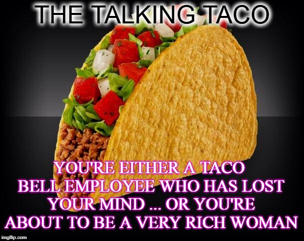 WHAT' DID YOU SAY TACO ???? | THE TALKING TACO YOU'RE EITHER A TACO BELL EMPLOYEE WHO HAS LOST YOUR MIND ... OR YOU'RE ABOUT TO BE A VERY RICH WOMAN | image tagged in taco,funny meme,talking,taco bell | made w/ Imgflip meme maker