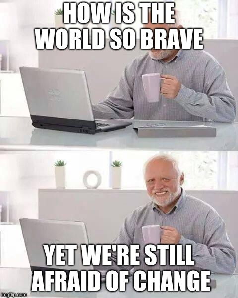 Hide the Pain Harold Meme | HOW IS THE WORLD SO BRAVE YET WE'RE STILL AFRAID OF CHANGE | image tagged in memes,hide the pain harold | made w/ Imgflip meme maker