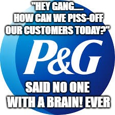 """HEY GANG..... HOW CAN WE PISS-OFF OUR CUSTOMERS TODAY?"" SAID NO ONE WITH A BRAIN! EVER 